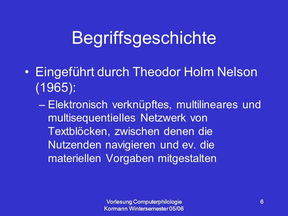 Vorlesung Computerphilologie Kormann Wintersemester 05/06 6 Begriffsgeschichte Eingeführt durch Theodor Holm Nelson (1965): –Elektronisch verknüpftes, multilineares und multisequentielles Netzwerk von Textblöcken, zwischen denen die Nutzenden navigieren und ev.