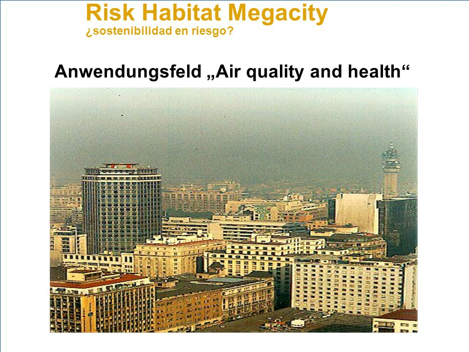 Risk Habitat Megacity ¿sostenibilidad en riesgo? Anwendungsfeld Air quality and health