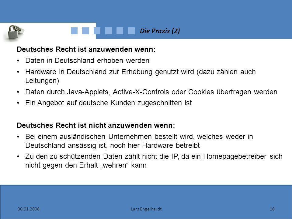 Die Praxis (2) 30.01.200810Lars Engelhardt Deutsches Recht ist anzuwenden wenn: Daten in Deutschland erhoben werden Hardware in Deutschland zur Erhebu