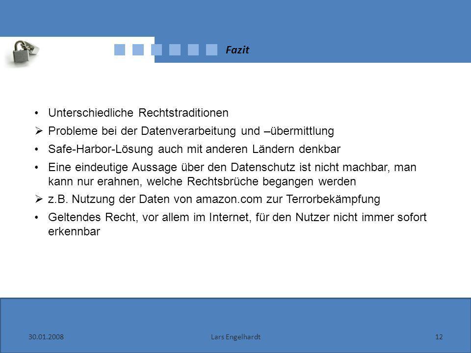 Fazit 30.01.200812Lars Engelhardt Unterschiedliche Rechtstraditionen Probleme bei der Datenverarbeitung und –übermittlung Safe-Harbor-Lösung auch mit