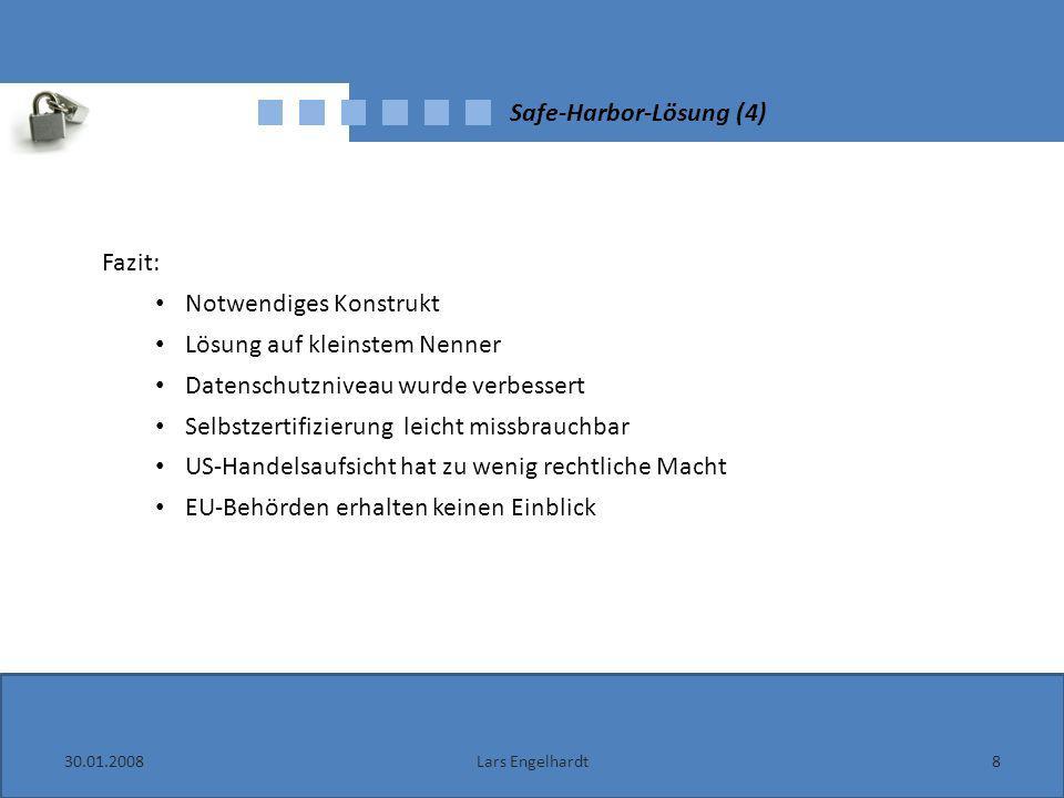 30.01.20088Lars Engelhardt Safe-Harbor-Lösung (4) Fazit: Notwendiges Konstrukt Lösung auf kleinstem Nenner Datenschutzniveau wurde verbessert Selbstze