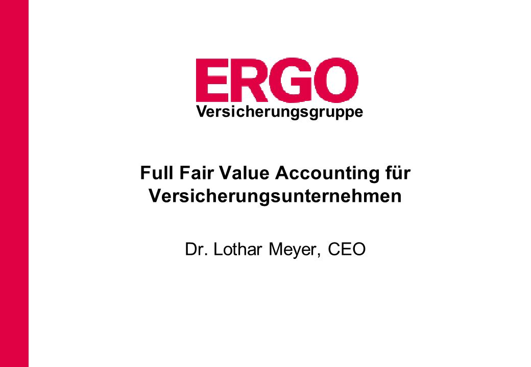 Full Fair Value Accounting für Versicherungsunternehmen Dr. Lothar Meyer, CEO Versicherungsgruppe