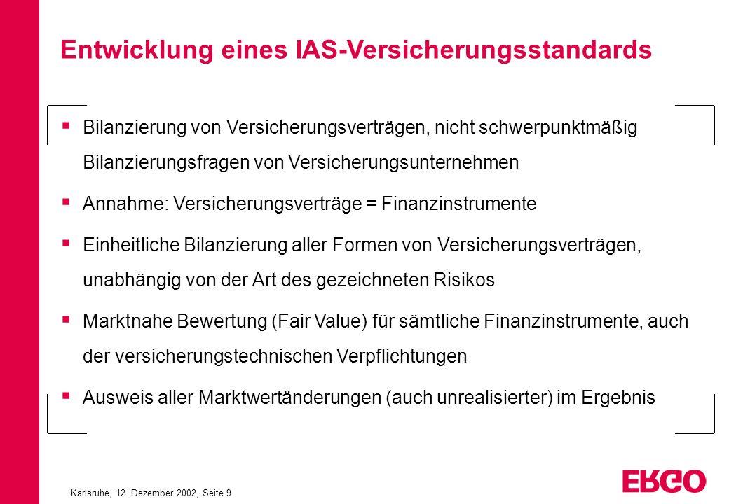 Karlsruhe, 12. Dezember 2002, Seite 9 Entwicklung eines IAS-Versicherungsstandards Bilanzierung von Versicherungsverträgen, nicht schwerpunktmäßig Bil