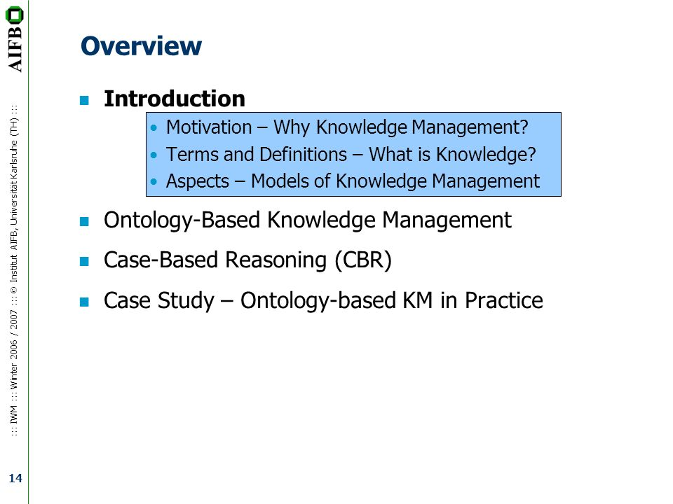 ::: IWM ::: Winter 2006 / 2007 ::: Institut AIFB, Universität Karlsruhe (TH) ::: 14 Overview n Introduction Motivation – Why Knowledge Management? Ter