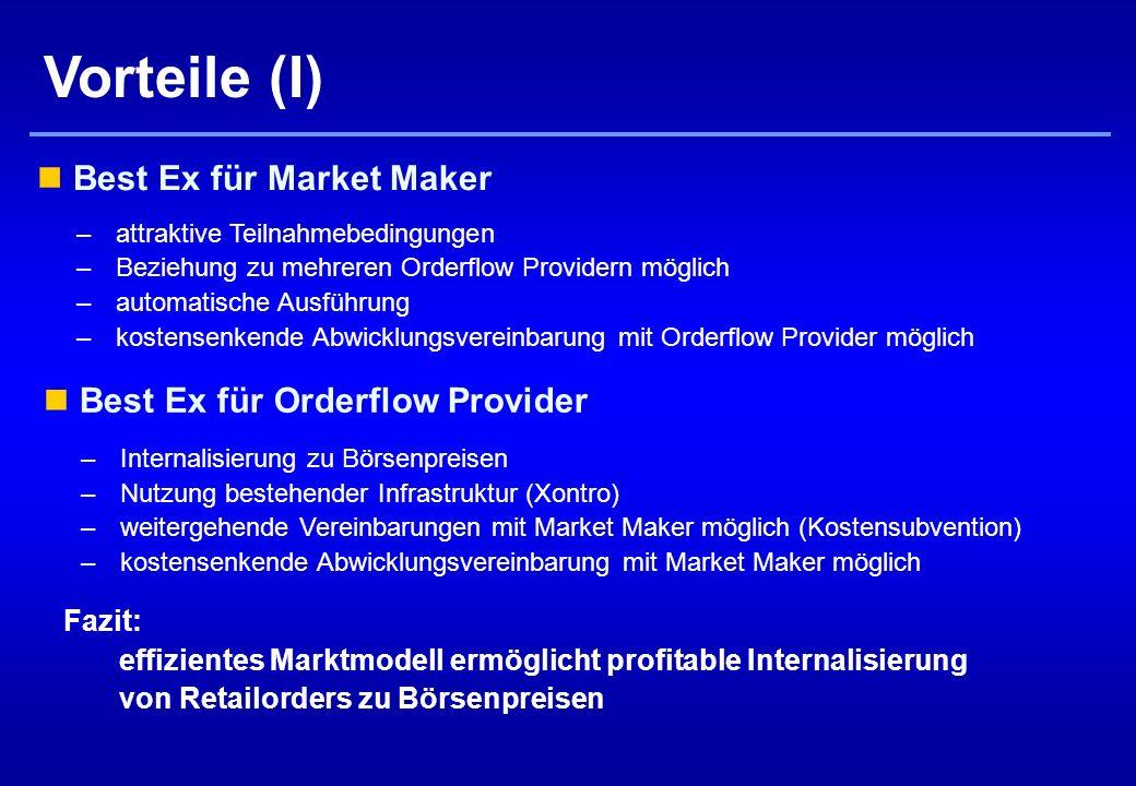 Vorteile (I) Best Ex für Orderflow Provider –Internalisierung zu Börsenpreisen –Nutzung bestehender Infrastruktur (Xontro) –weitergehende Vereinbarungen mit Market Maker möglich (Kostensubvention) –kostensenkende Abwicklungsvereinbarung mit Market Maker möglich Best Ex für Market Maker –attraktive Teilnahmebedingungen –Beziehung zu mehreren Orderflow Providern möglich –automatische Ausführung –kostensenkende Abwicklungsvereinbarung mit Orderflow Provider möglich Fazit: effizientes Marktmodell ermöglicht profitable Internalisierung von Retailorders zu Börsenpreisen