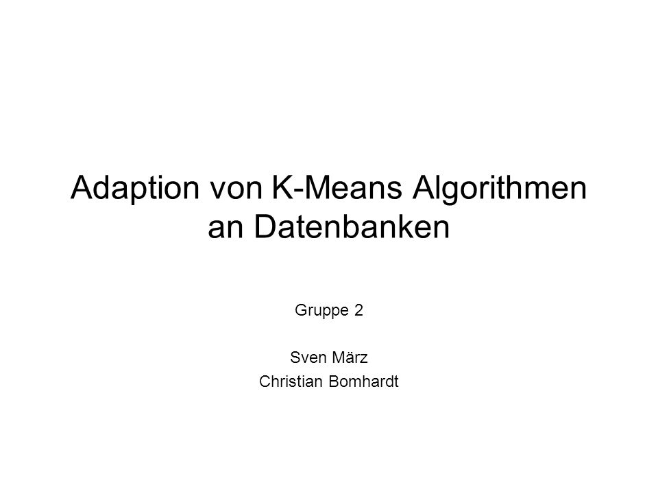 Adaption von K-Means Algorithmen an Datenbanken Gruppe 2 Sven März Christian Bomhardt