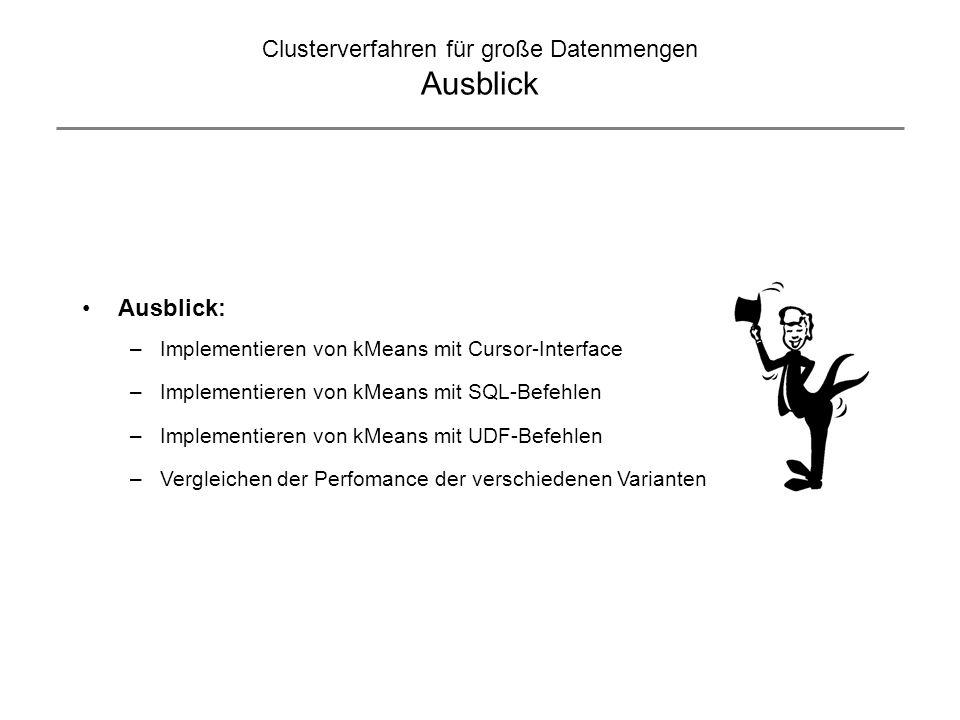 Clusterverfahren für große Datenmengen Ausblick Ausblick: –Implementieren von kMeans mit Cursor-Interface –Implementieren von kMeans mit SQL-Befehlen