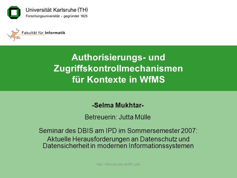 http://dbis.ipd.uka.de/861.php -Selma Mukhtar- Betreuerin: Jutta Mülle Authorisierungs- und Zugriffskontrollmechanismen für Kontexte in WfMS Seminar des DBIS am IPD im Sommersemester 2007: Aktuelle Herausforderungen an Datenschutz und Datensicherheit in modernen Informationssystemen