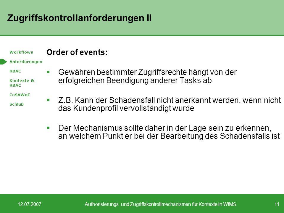 11 12.07.2007Authorisierungs- und Zugriffskontrollmechanismen für Kontexte in WfMS Zugriffskontrollanforderungen II Order of events: Gewähren bestimmter Zugriffsrechte hängt von der erfolgreichen Beendigung anderer Tasks ab Z.B.