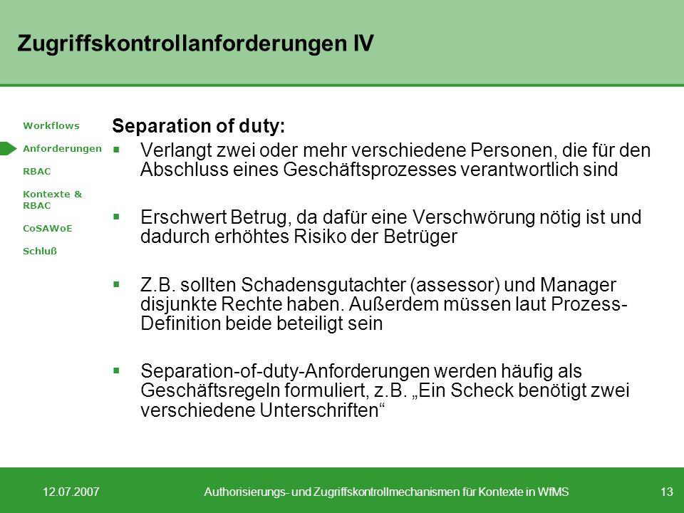 13 12.07.2007Authorisierungs- und Zugriffskontrollmechanismen für Kontexte in WfMS Zugriffskontrollanforderungen IV Separation of duty: Verlangt zwei