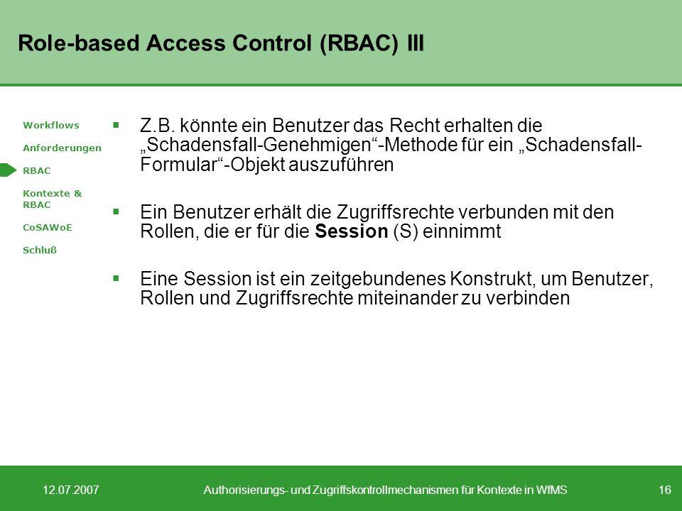 16 12.07.2007Authorisierungs- und Zugriffskontrollmechanismen für Kontexte in WfMS Role-based Access Control (RBAC) III Z.B. könnte ein Benutzer das R