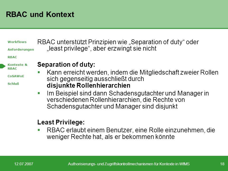 18 12.07.2007Authorisierungs- und Zugriffskontrollmechanismen für Kontexte in WfMS RBAC und Kontext RBAC unterstützt Prinzipien wie Separation of duty oder least privilege, aber erzwingt sie nicht Separation of duty: Kann erreicht werden, indem die Mitgliedschaft zweier Rollen sich gegenseitig ausschließt durch disjunkte Rollenhierarchien Im Beispiel sind dann Schadensgutachter und Manager in verschiedenen Rollenhierarchien, die Rechte von Schadensgutachter und Manager sind disjunkt Least Privilege: RBAC erlaubt einem Benutzer, eine Rolle einzunehmen, die weniger Rechte hat, als er bekommen könnte Workflows Anforderungen RBAC Kontexte & RBAC CoSAWoE Schluß