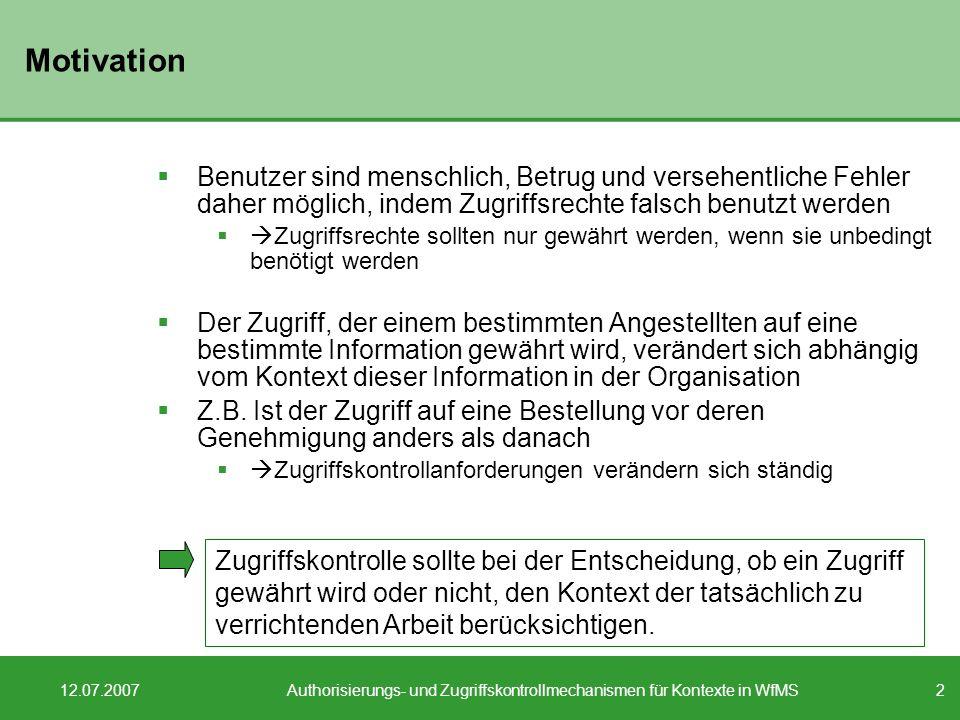 13 12.07.2007Authorisierungs- und Zugriffskontrollmechanismen für Kontexte in WfMS Zugriffskontrollanforderungen IV Separation of duty: Verlangt zwei oder mehr verschiedene Personen, die für den Abschluss eines Geschäftsprozesses verantwortlich sind Erschwert Betrug, da dafür eine Verschwörung nötig ist und dadurch erhöhtes Risiko der Betrüger Z.B.