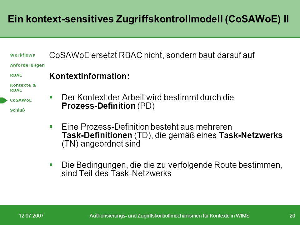 20 12.07.2007Authorisierungs- und Zugriffskontrollmechanismen für Kontexte in WfMS Ein kontext-sensitives Zugriffskontrollmodell (CoSAWoE) II CoSAWoE ersetzt RBAC nicht, sondern baut darauf auf Kontextinformation: Der Kontext der Arbeit wird bestimmt durch die Prozess-Definition (PD) Eine Prozess-Definition besteht aus mehreren Task-Definitionen (TD), die gemäß eines Task-Netzwerks (TN) angeordnet sind Die Bedingungen, die die zu verfolgende Route bestimmen, sind Teil des Task-Netzwerks Workflows Anforderungen RBAC Kontexte & RBAC CoSAWoE Schluß