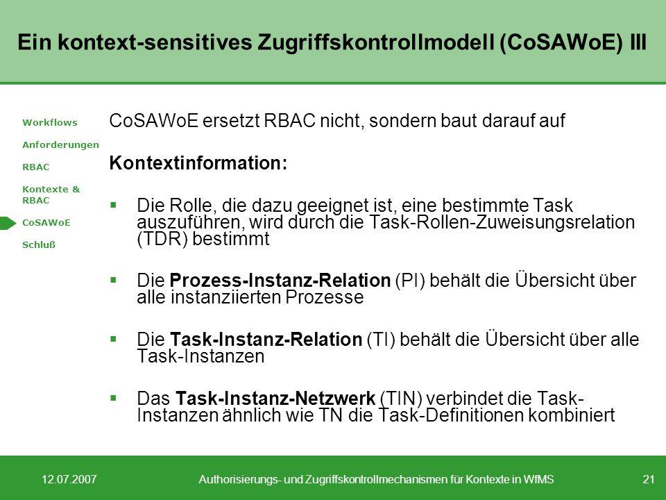 21 12.07.2007Authorisierungs- und Zugriffskontrollmechanismen für Kontexte in WfMS Ein kontext-sensitives Zugriffskontrollmodell (CoSAWoE) III CoSAWoE ersetzt RBAC nicht, sondern baut darauf auf Kontextinformation: Die Rolle, die dazu geeignet ist, eine bestimmte Task auszuführen, wird durch die Task-Rollen-Zuweisungsrelation (TDR) bestimmt Die Prozess-Instanz-Relation (PI) behält die Übersicht über alle instanziierten Prozesse Die Task-Instanz-Relation (TI) behält die Übersicht über alle Task-Instanzen Das Task-Instanz-Netzwerk (TIN) verbindet die Task- Instanzen ähnlich wie TN die Task-Definitionen kombiniert Workflows Anforderungen RBAC Kontexte & RBAC CoSAWoE Schluß