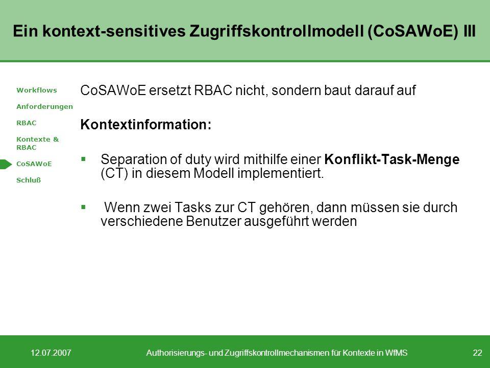 22 12.07.2007Authorisierungs- und Zugriffskontrollmechanismen für Kontexte in WfMS Ein kontext-sensitives Zugriffskontrollmodell (CoSAWoE) III CoSAWoE ersetzt RBAC nicht, sondern baut darauf auf Kontextinformation: Separation of duty wird mithilfe einer Konflikt-Task-Menge (CT) in diesem Modell implementiert.