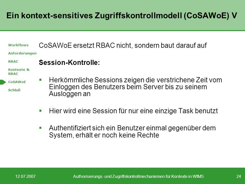 24 12.07.2007Authorisierungs- und Zugriffskontrollmechanismen für Kontexte in WfMS Ein kontext-sensitives Zugriffskontrollmodell (CoSAWoE) V CoSAWoE ersetzt RBAC nicht, sondern baut darauf auf Session-Kontrolle: Herkömmliche Sessions zeigen die verstrichene Zeit vom Einloggen des Benutzers beim Server bis zu seinem Ausloggen an Hier wird eine Session für nur eine einzige Task benutzt Authentifiziert sich ein Benutzer einmal gegenüber dem System, erhält er noch keine Rechte Workflows Anforderungen RBAC Kontexte & RBAC CoSAWoE Schluß