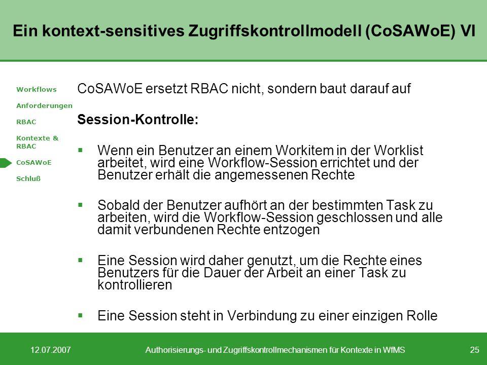 25 12.07.2007Authorisierungs- und Zugriffskontrollmechanismen für Kontexte in WfMS Ein kontext-sensitives Zugriffskontrollmodell (CoSAWoE) VI CoSAWoE ersetzt RBAC nicht, sondern baut darauf auf Session-Kontrolle: Wenn ein Benutzer an einem Workitem in der Worklist arbeitet, wird eine Workflow-Session errichtet und der Benutzer erhält die angemessenen Rechte Sobald der Benutzer aufhört an der bestimmten Task zu arbeiten, wird die Workflow-Session geschlossen und alle damit verbundenen Rechte entzogen Eine Session wird daher genutzt, um die Rechte eines Benutzers für die Dauer der Arbeit an einer Task zu kontrollieren Eine Session steht in Verbindung zu einer einzigen Rolle Workflows Anforderungen RBAC Kontexte & RBAC CoSAWoE Schluß