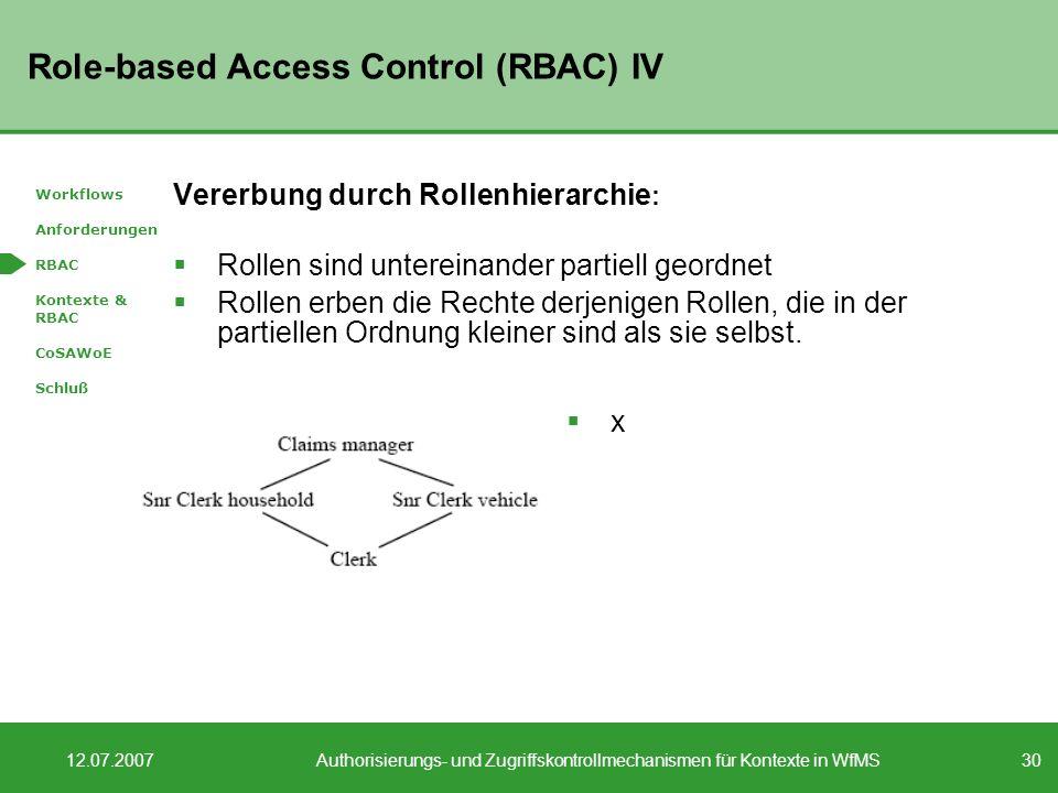 30 12.07.2007Authorisierungs- und Zugriffskontrollmechanismen für Kontexte in WfMS Role-based Access Control (RBAC) IV Vererbung durch Rollenhierarchie : Rollen sind untereinander partiell geordnet Rollen erben die Rechte derjenigen Rollen, die in der partiellen Ordnung kleiner sind als sie selbst.