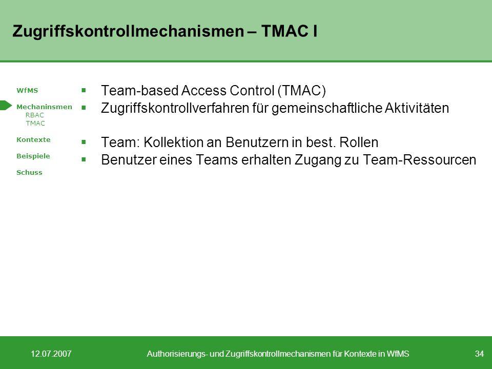 34 12.07.2007Authorisierungs- und Zugriffskontrollmechanismen für Kontexte in WfMS Zugriffskontrollmechanismen – TMAC I Team-based Access Control (TMAC) Zugriffskontrollverfahren für gemeinschaftliche Aktivitäten Team: Kollektion an Benutzern in best.