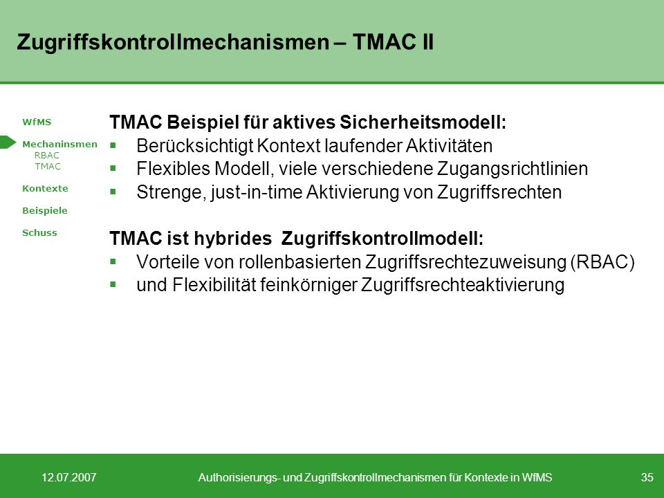 35 12.07.2007Authorisierungs- und Zugriffskontrollmechanismen für Kontexte in WfMS Zugriffskontrollmechanismen – TMAC II TMAC Beispiel für aktives Sicherheitsmodell: Berücksichtigt Kontext laufender Aktivitäten Flexibles Modell, viele verschiedene Zugangsrichtlinien Strenge, just-in-time Aktivierung von Zugriffsrechten TMAC ist hybrides Zugriffskontrollmodell: Vorteile von rollenbasierten Zugriffsrechtezuweisung (RBAC) und Flexibilität feinkörniger Zugriffsrechteaktivierung WfMS Mechaninsmen RBAC TMAC Kontexte Beispiele Schuss