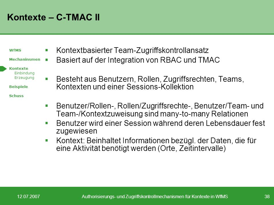 38 12.07.2007Authorisierungs- und Zugriffskontrollmechanismen für Kontexte in WfMS Kontexte – C-TMAC II Kontextbasierter Team-Zugriffskontrollansatz Basiert auf der Integration von RBAC und TMAC Besteht aus Benutzern, Rollen, Zugriffsrechten, Teams, Kontexten und einer Sessions-Kollektion Benutzer/Rollen-, Rollen/Zugriffsrechte-, Benutzer/Team- und Team-/Kontextzuweisung sind many-to-many Relationen Benutzer wird einer Session während deren Lebensdauer fest zugewiesen Kontext: Beinhaltet Informationen bezügl.