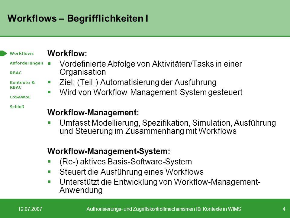 4 12.07.2007Authorisierungs- und Zugriffskontrollmechanismen für Kontexte in WfMS Workflows – Begrifflichkeiten I Workflow: Vordefinierte Abfolge von Aktivitäten/Tasks in einer Organisation Ziel: (Teil-) Automatisierung der Ausführung Wird von Workflow-Management-System gesteuert Workflow-Management: Umfasst Modellierung, Spezifikation, Simulation, Ausführung und Steuerung im Zusammenhang mit Workflows Workflow-Management-System: (Re-) aktives Basis-Software-System Steuert die Ausführung eines Workflows Unterstützt die Entwicklung von Workflow-Management- Anwendung Workflows Anforderungen RBAC Kontexte & RBAC CoSAWoE Schluß