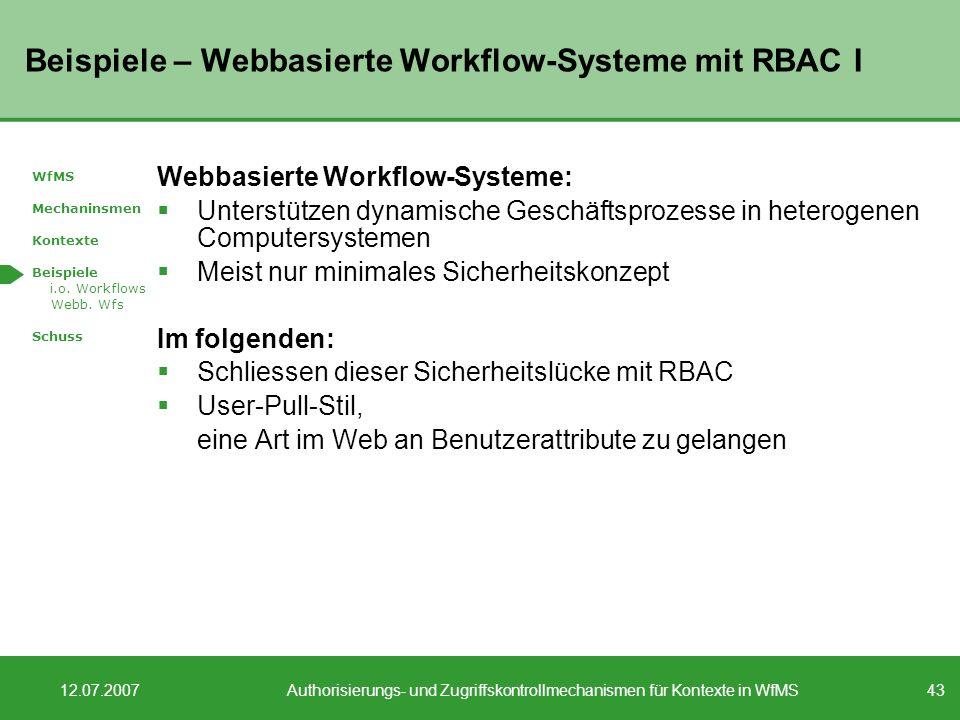 43 12.07.2007Authorisierungs- und Zugriffskontrollmechanismen für Kontexte in WfMS Beispiele – Webbasierte Workflow-Systeme mit RBAC I Webbasierte Workflow-Systeme: Unterstützen dynamische Geschäftsprozesse in heterogenen Computersystemen Meist nur minimales Sicherheitskonzept Im folgenden: Schliessen dieser Sicherheitslücke mit RBAC User-Pull-Stil, eine Art im Web an Benutzerattribute zu gelangen WfMS Mechaninsmen Kontexte Beispiele i.o.