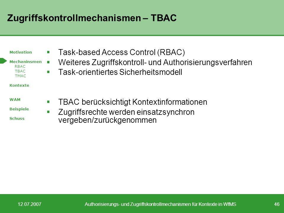 46 12.07.2007Authorisierungs- und Zugriffskontrollmechanismen für Kontexte in WfMS Zugriffskontrollmechanismen – TBAC Task-based Access Control (RBAC) Weiteres Zugriffskontroll- und Authorisierungsverfahren Task-orientiertes Sicherheitsmodell TBAC berücksichtigt Kontextinformationen Zugriffsrechte werden einsatzsynchron vergeben/zurückgenommen Motivation Mechaninsmen RBAC TBAC TMAC Kontexte WAM Beispiele Schuss