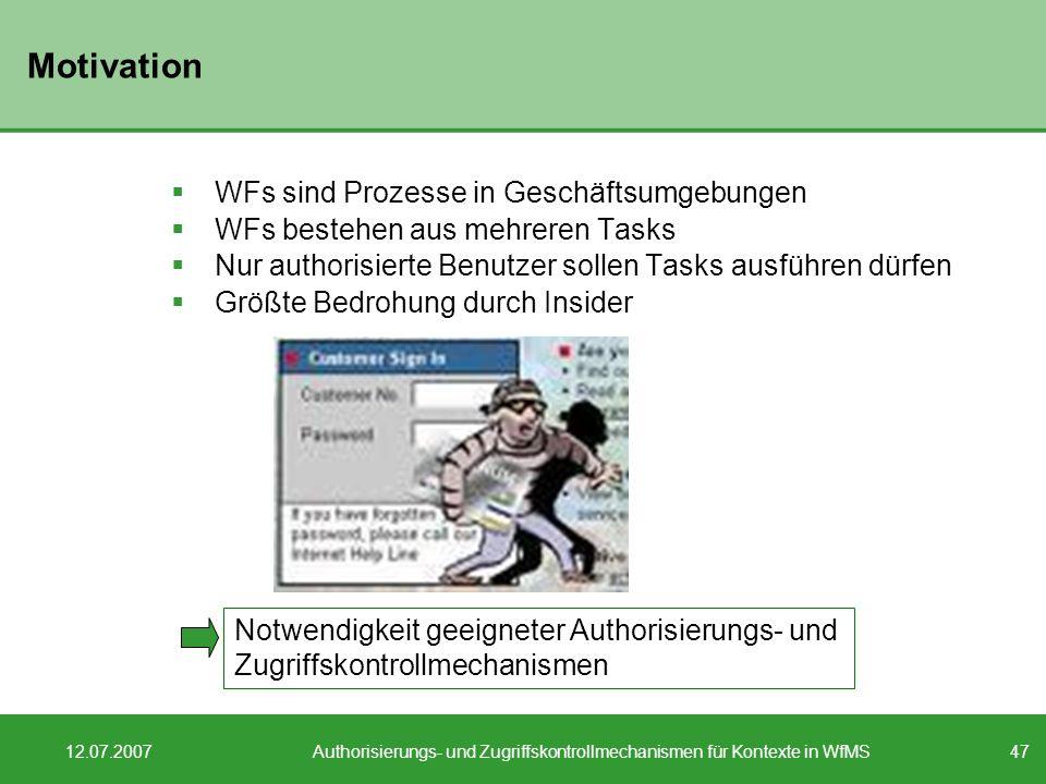 47 12.07.2007Authorisierungs- und Zugriffskontrollmechanismen für Kontexte in WfMS Motivation WFs sind Prozesse in Geschäftsumgebungen WFs bestehen au