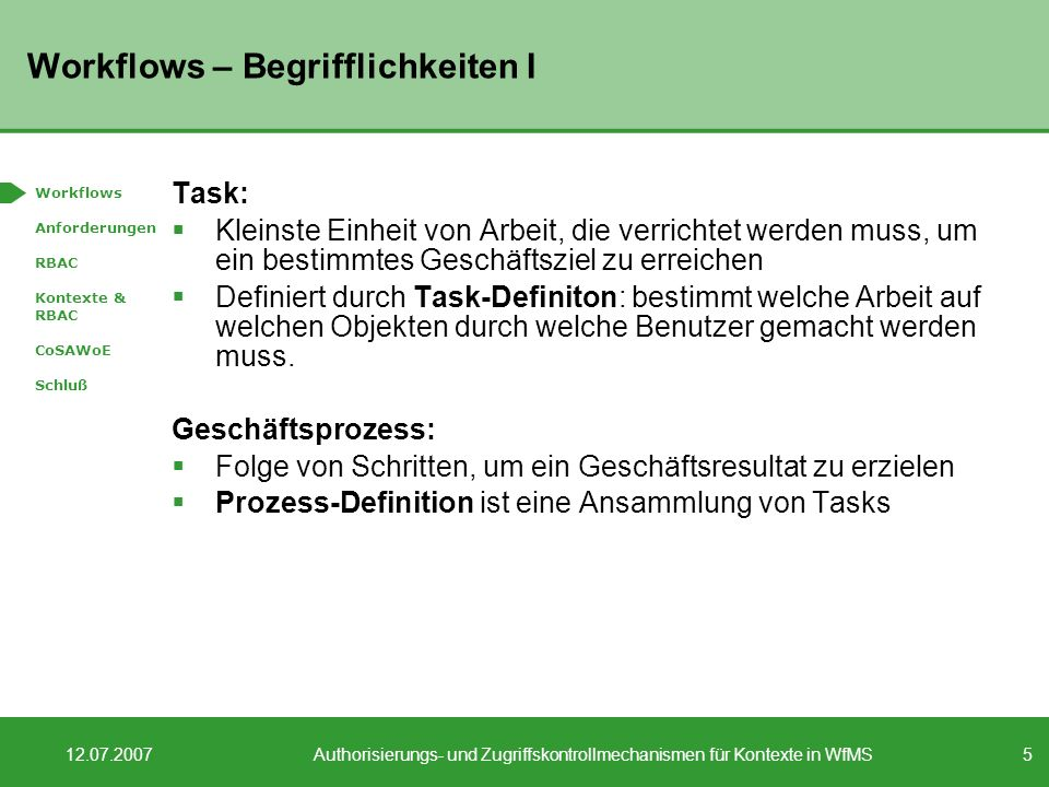 5 12.07.2007Authorisierungs- und Zugriffskontrollmechanismen für Kontexte in WfMS Workflows – Begrifflichkeiten I Task: Kleinste Einheit von Arbeit, die verrichtet werden muss, um ein bestimmtes Geschäftsziel zu erreichen Definiert durch Task-Definiton: bestimmt welche Arbeit auf welchen Objekten durch welche Benutzer gemacht werden muss.