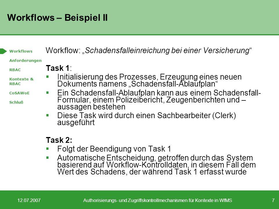 7 12.07.2007Authorisierungs- und Zugriffskontrollmechanismen für Kontexte in WfMS Workflows – Beispiel II Workflow: Schadensfalleinreichung bei einer Versicherung Task 1: Initialisierung des Prozesses, Erzeugung eines neuen Dokuments namens Schadensfall-Ablaufplan Ein Schadensfall-Ablaufplan kann aus einem Schadensfall- Formular, einem Polizeibericht, Zeugenberichten und – aussagen bestehen Diese Task wird durch einen Sachbearbeiter (Clerk) ausgeführt Task 2: Folgt der Beendigung von Task 1 Automatische Entscheidung, getroffen durch das System basierend auf Workflow-Kontrolldaten, in diesem Fall dem Wert des Schadens, der während Task 1 erfasst wurde Workflows Anforderungen RBAC Kontexte & RBAC CoSAWoE Schluß