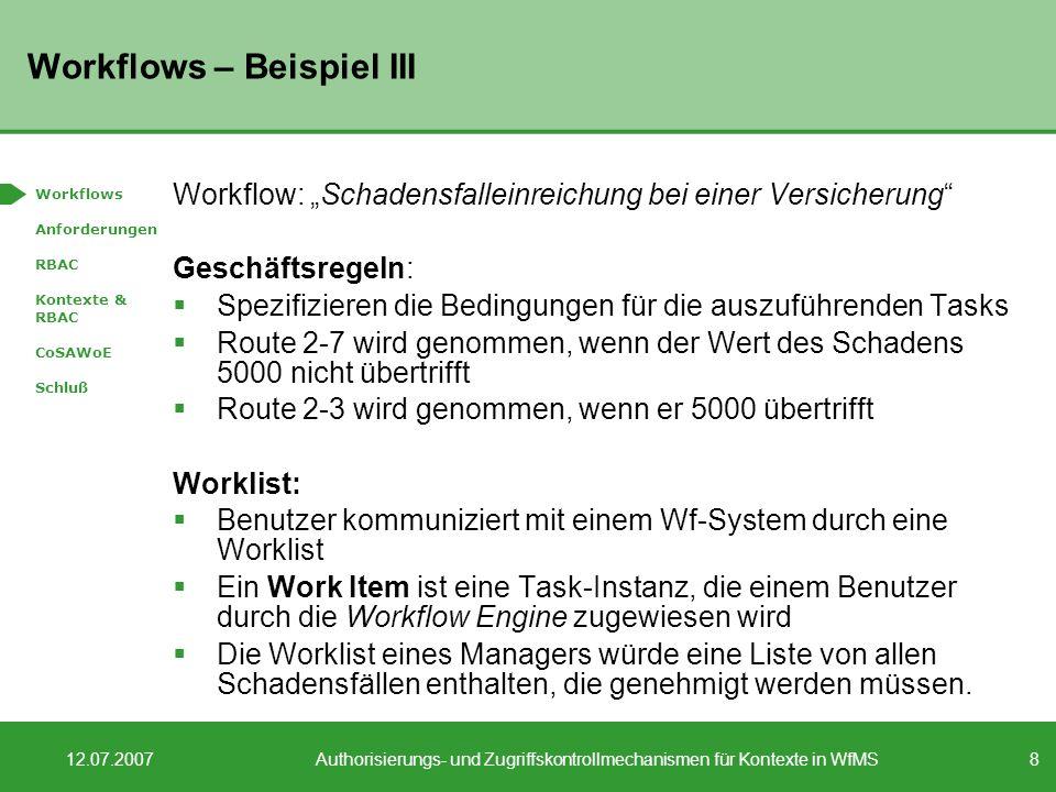 8 12.07.2007Authorisierungs- und Zugriffskontrollmechanismen für Kontexte in WfMS Workflows – Beispiel III Workflow: Schadensfalleinreichung bei einer Versicherung Geschäftsregeln: Spezifizieren die Bedingungen für die auszuführenden Tasks Route 2-7 wird genommen, wenn der Wert des Schadens 5000 nicht übertrifft Route 2-3 wird genommen, wenn er 5000 übertrifft Worklist: Benutzer kommuniziert mit einem Wf-System durch eine Worklist Ein Work Item ist eine Task-Instanz, die einem Benutzer durch die Workflow Engine zugewiesen wird Die Worklist eines Managers würde eine Liste von allen Schadensfällen enthalten, die genehmigt werden müssen.