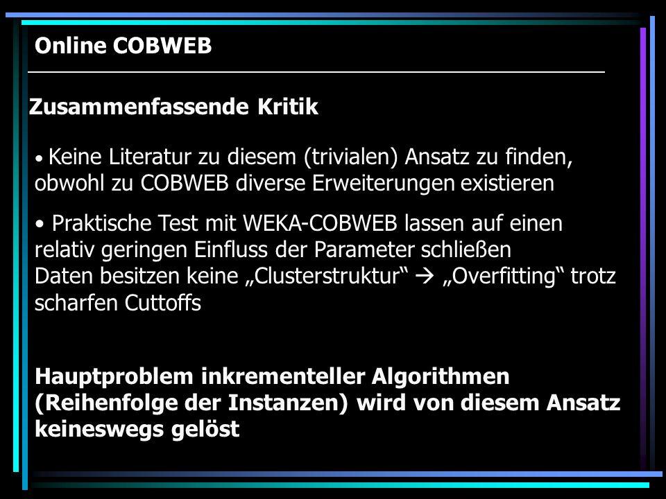 Online COBWEB Zusammenfassende Kritik Keine Literatur zu diesem (trivialen) Ansatz zu finden, obwohl zu COBWEB diverse Erweiterungen existieren Prakti