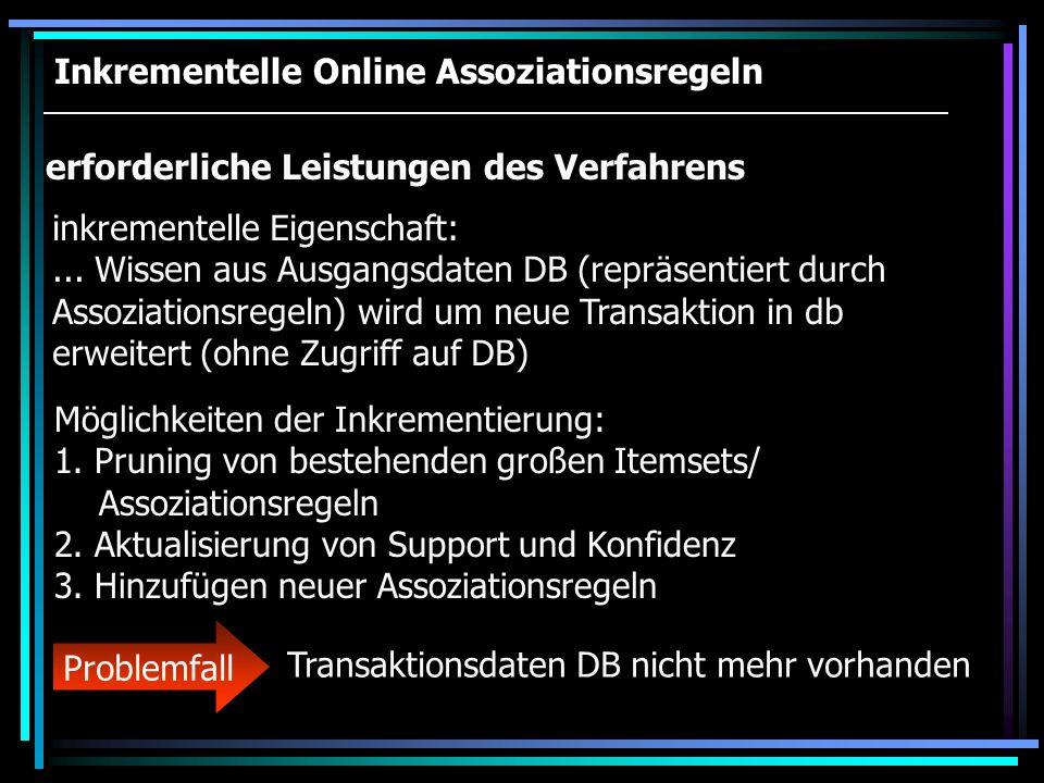 Inkrementelle Online Assoziationsregeln erforderliche Leistungen des Verfahrens inkrementelle Eigenschaft:... Wissen aus Ausgangsdaten DB (repräsentie