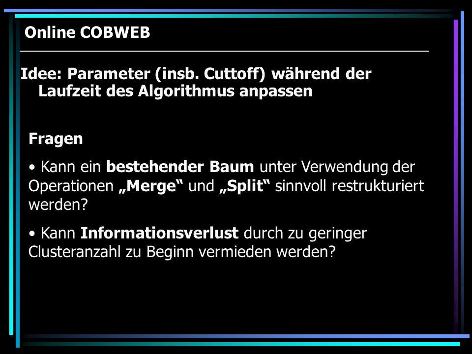 Online COBWEB Idee: Parameter (insb. Cuttoff) während der Laufzeit des Algorithmus anpassen Fragen Kann ein bestehender Baum unter Verwendung der Oper