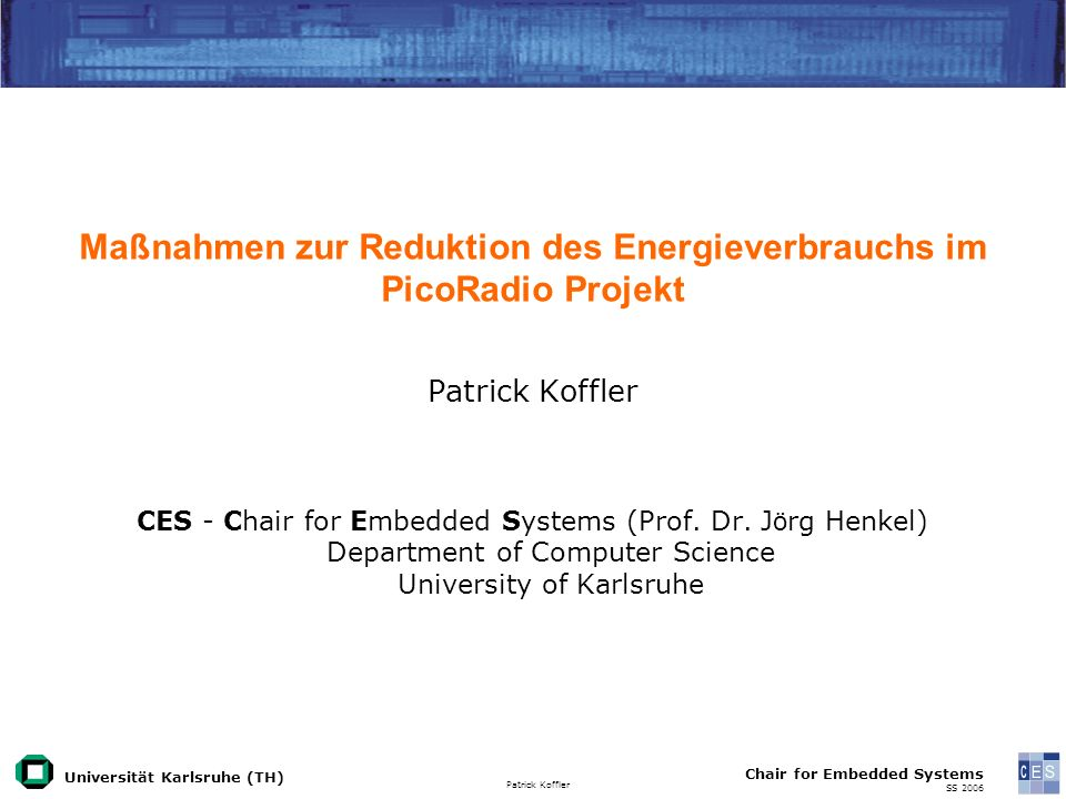Universität Karlsruhe (TH) Patrick Koffler Chair for Embedded Systems SS 2006 Maßnahmen zur Reduktion des Energieverbrauchs im PicoRadio Projekt Patrick Koffler CES - Chair for Embedded Systems (Prof.