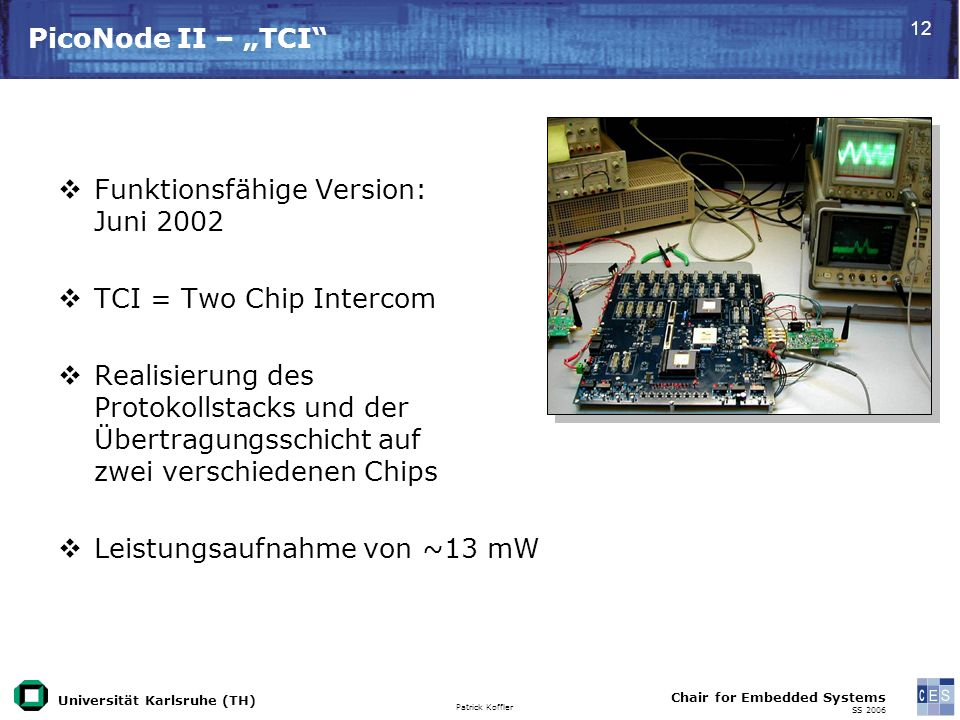 Universität Karlsruhe (TH) Patrick Koffler Chair for Embedded Systems SS PicoNode II – TCI Funktionsfähige Version: Juni 2002 TCI = Two Chip Intercom Realisierung des Protokollstacks und der Übertragungsschicht auf zwei verschiedenen Chips Leistungsaufnahme von ~13 mW