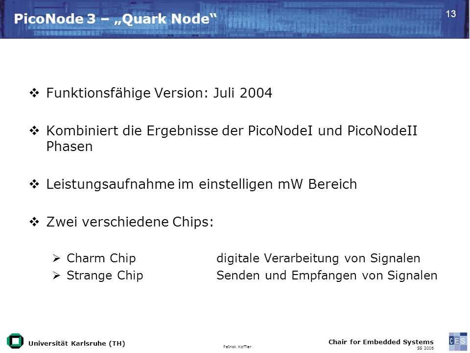 Universität Karlsruhe (TH) Patrick Koffler Chair for Embedded Systems SS 2006 13 PicoNode 3 – Quark Node Funktionsfähige Version: Juli 2004 Kombiniert