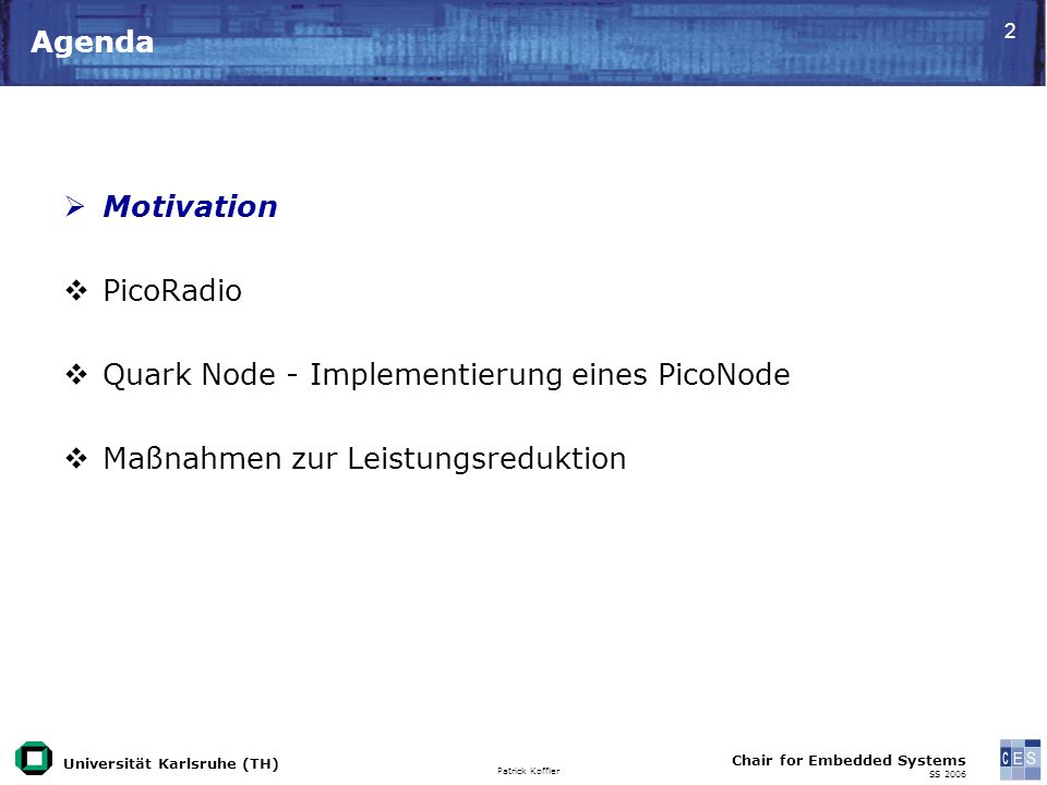 Universität Karlsruhe (TH) Patrick Koffler Chair for Embedded Systems SS 2006 33 TICER Schema TX RX T on T sleep T listen RTS CTSACK DATA T RTS = request to send CTS = clear to send ACK = acknowledge RTS = request to send CTS = clear to send ACK = acknowledge [Lin04]