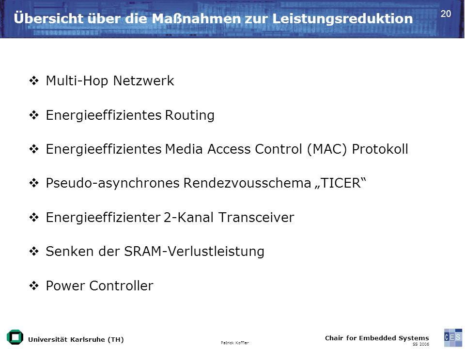 Universität Karlsruhe (TH) Patrick Koffler Chair for Embedded Systems SS 2006 20 Übersicht über die Maßnahmen zur Leistungsreduktion Multi-Hop Netzwerk Energieeffizientes Routing Energieeffizientes Media Access Control (MAC) Protokoll Pseudo-asynchrones Rendezvousschema TICER Energieeffizienter 2-Kanal Transceiver Senken der SRAM-Verlustleistung Power Controller