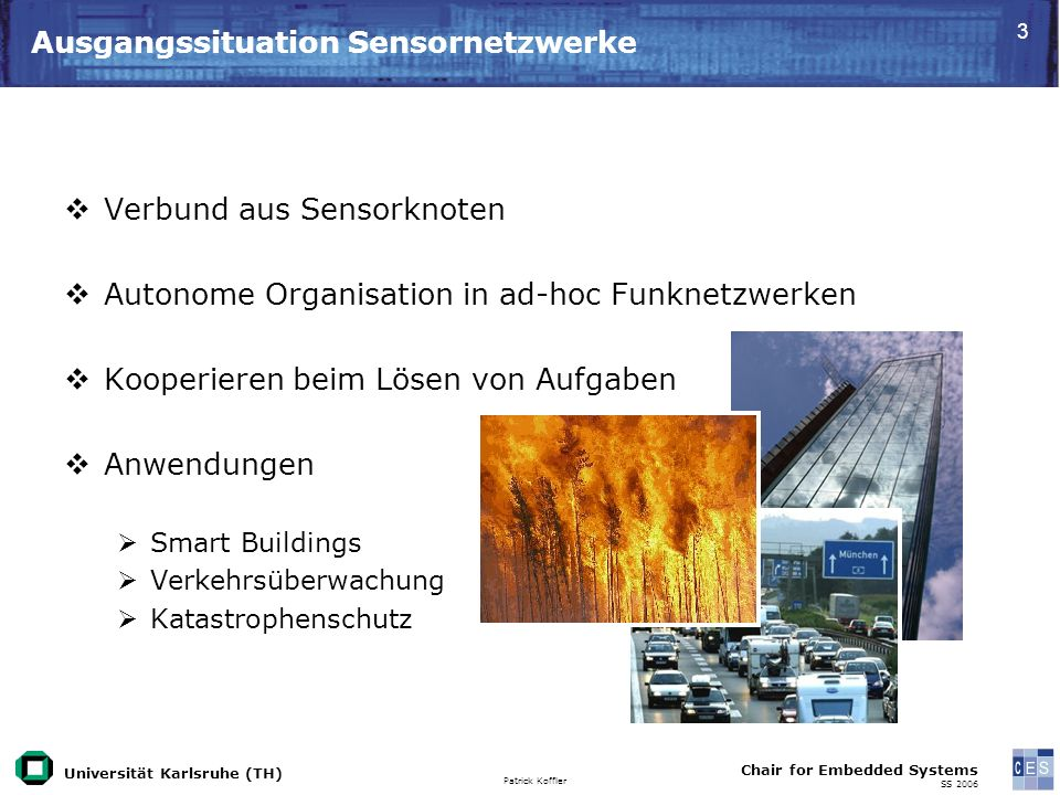 Universität Karlsruhe (TH) Patrick Koffler Chair for Embedded Systems SS 2006 3 Ausgangssituation Sensornetzwerke Verbund aus Sensorknoten Autonome Or