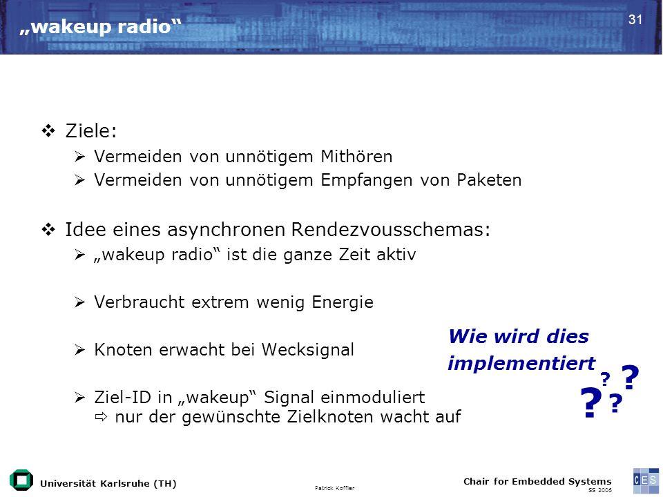Universität Karlsruhe (TH) Patrick Koffler Chair for Embedded Systems SS 2006 31 wakeup radio Ziele: Vermeiden von unnötigem Mithören Vermeiden von un