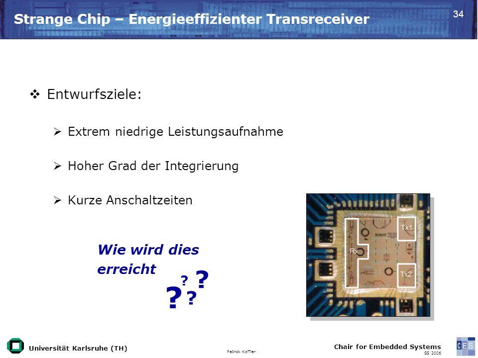 Universität Karlsruhe (TH) Patrick Koffler Chair for Embedded Systems SS 2006 34 Wie wird dies erreicht Strange Chip – Energieeffizienter Transreceiver Entwurfsziele: Extrem niedrige Leistungsaufnahme Hoher Grad der Integrierung Kurze Anschaltzeiten .