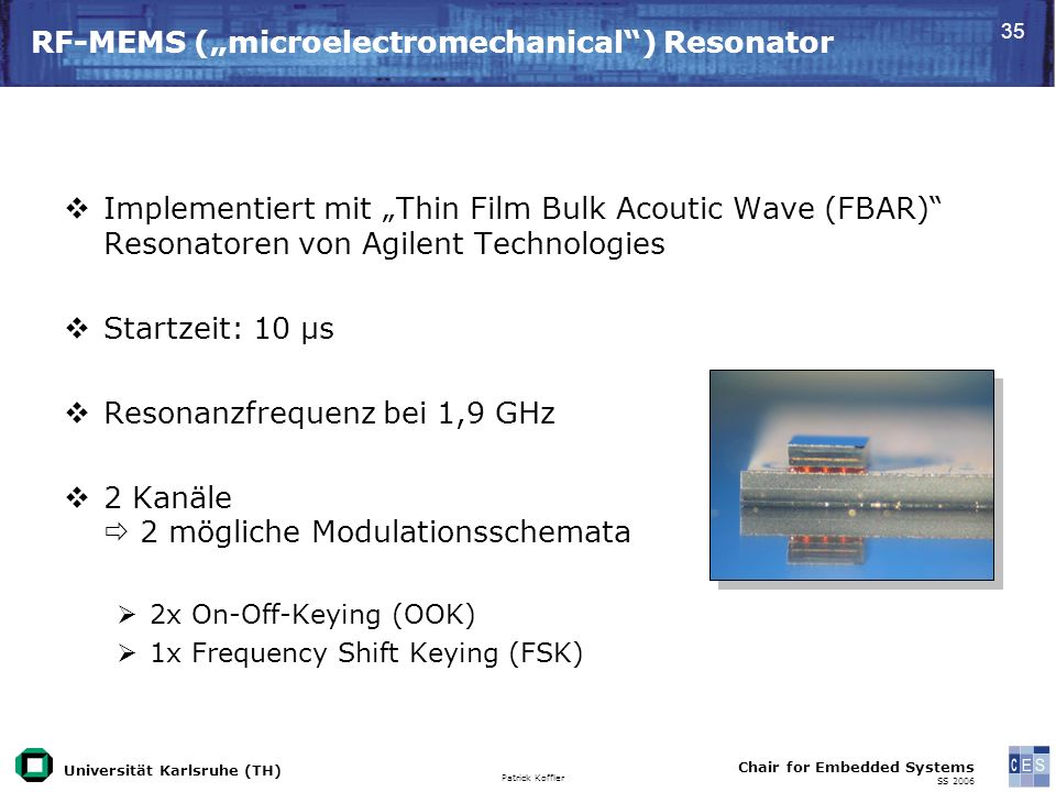 Universität Karlsruhe (TH) Patrick Koffler Chair for Embedded Systems SS RF-MEMS (microelectromechanical) Resonator Implementiert mit Thin Film Bulk Acoutic Wave (FBAR) Resonatoren von Agilent Technologies Startzeit: 10 μs Resonanzfrequenz bei 1,9 GHz 2 Kanäle 2 mögliche Modulationsschemata 2x On-Off-Keying (OOK) 1x Frequency Shift Keying (FSK)