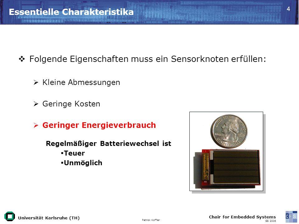Universität Karlsruhe (TH) Patrick Koffler Chair for Embedded Systems SS 2006 4 Essentielle Charakteristika Folgende Eigenschaften muss ein Sensorknoten erfüllen: Kleine Abmessungen Geringe Kosten Geringer Energieverbrauch Regelmäßiger Batteriewechsel ist Teuer Unmöglich