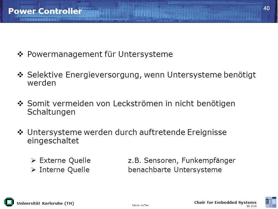Universität Karlsruhe (TH) Patrick Koffler Chair for Embedded Systems SS 2006 40 Power Controller Powermanagement für Untersysteme Selektive Energieve
