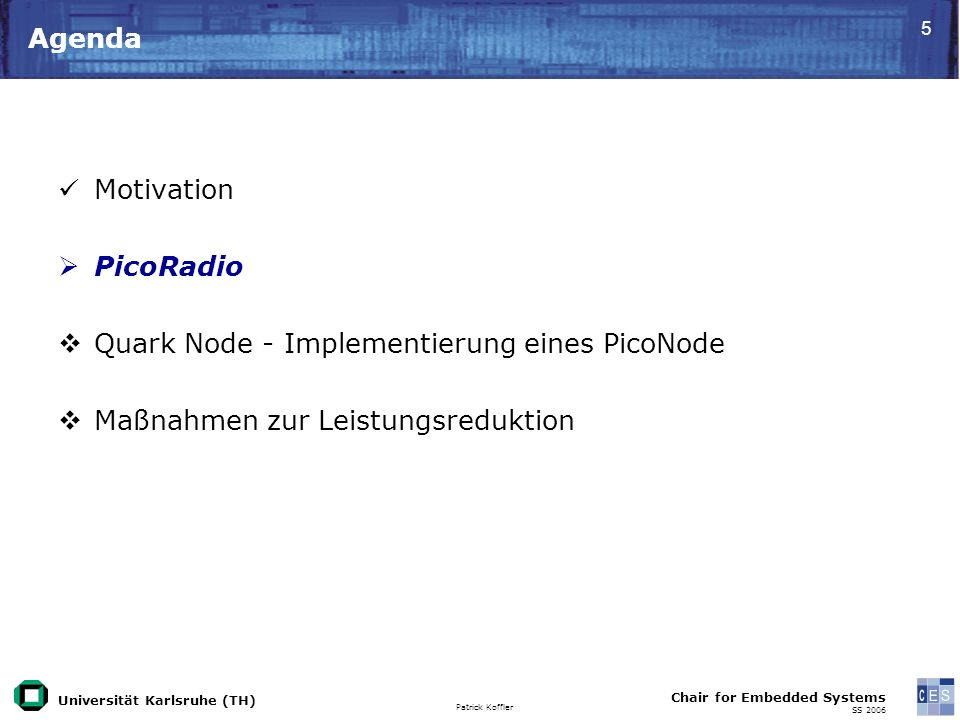 Universität Karlsruhe (TH) Patrick Koffler Chair for Embedded Systems SS 2006 5 Agenda Motivation PicoRadio Quark Node - Implementierung eines PicoNod