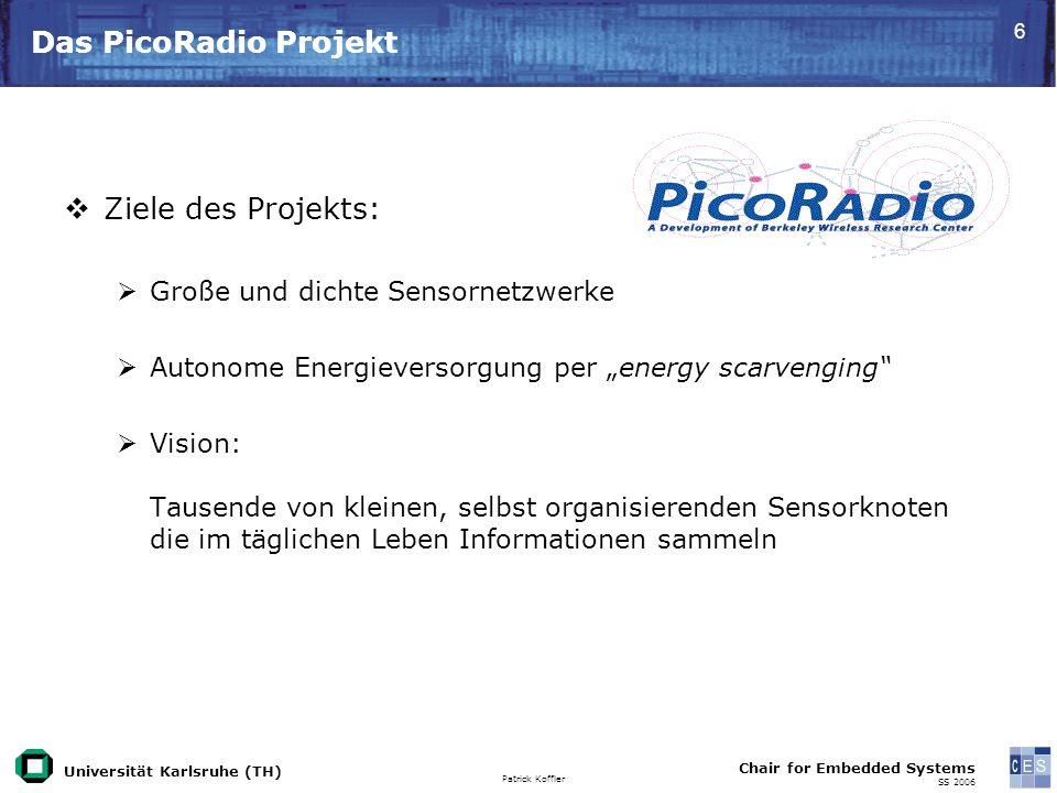 Universität Karlsruhe (TH) Patrick Koffler Chair for Embedded Systems SS 2006 7 PicoRadio Untergruppen 4 Untergruppen: PicoNode3 PicoRadioRF Network, Application, MAC, Positioning (NAMP) Yield Optimization (YODA)