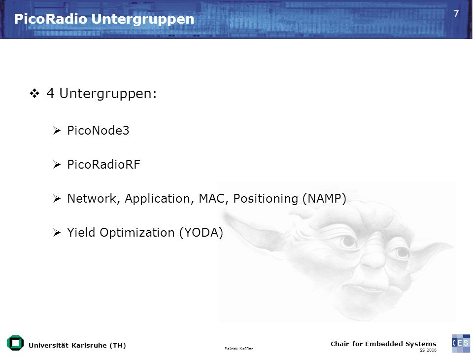 Universität Karlsruhe (TH) Patrick Koffler Chair for Embedded Systems SS PicoRadio Untergruppen 4 Untergruppen: PicoNode3 PicoRadioRF Network, Application, MAC, Positioning (NAMP) Yield Optimization (YODA)